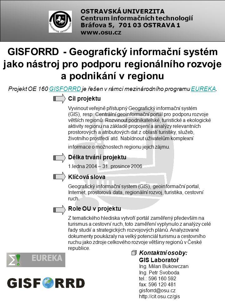 OSTRAVSKÁ UNIVERZITA Centrum informačních technologií Bráfova 5, 701 03 OSTRAVA 1 www.osu.cz GISFORRD - Geografický informační systém jako nástroj pro podporu regionálního rozvoje a podnikání v regionu Projekt OE 160 GISFORRD je řešen v rámci mezinárodního programu EUREKA.GISFORRDEUREKA Cíl projektu Vyvinout veřejně přístupný Geografický informační systém (GIS), resp.