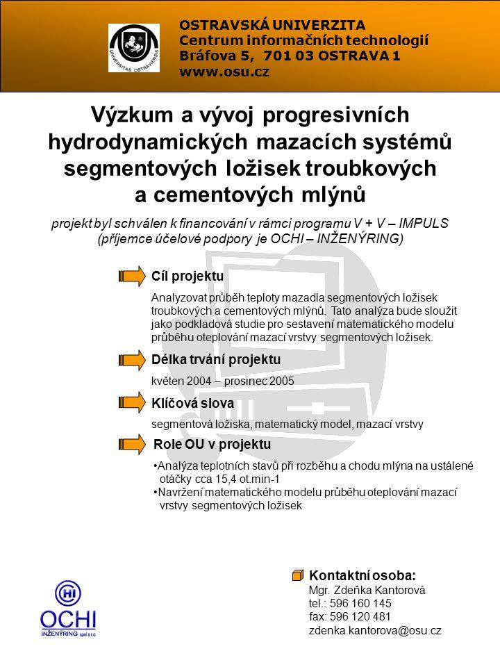OSTRAVSKÁ UNIVERZITA Centrum informačních technologií Bráfova 5, 701 03 OSTRAVA 1 www.osu.cz Výzkum a vývoj progresivních hydrodynamických mazacích systémů segmentových ložisek troubkových a cementových mlýnů projekt byl schválen k financování v rámci programu V + V – IMPULS (příjemce účelové podpory je OCHI – INŽENÝRING) Cíl projektu Analyzovat průběh teploty mazadla segmentových ložisek troubkových a cementových mlýnů.
