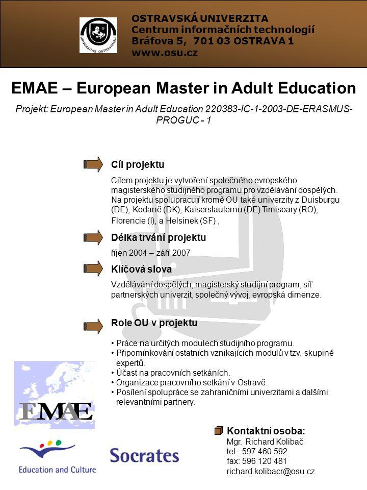 OSTRAVSKÁ UNIVERZITA Centrum informačních technologií Bráfova 5, 701 03 OSTRAVA 1 www.osu.cz EMAE – European Master in Adult Education Projekt: European Master in Adult Education 220383-IC-1-2003-DE-ERASMUS- PROGUC - 1 Cíl projektu Cílem projektu je vytvoření společného evropského magisterského studijného programu pro vzdělávání dospělých.