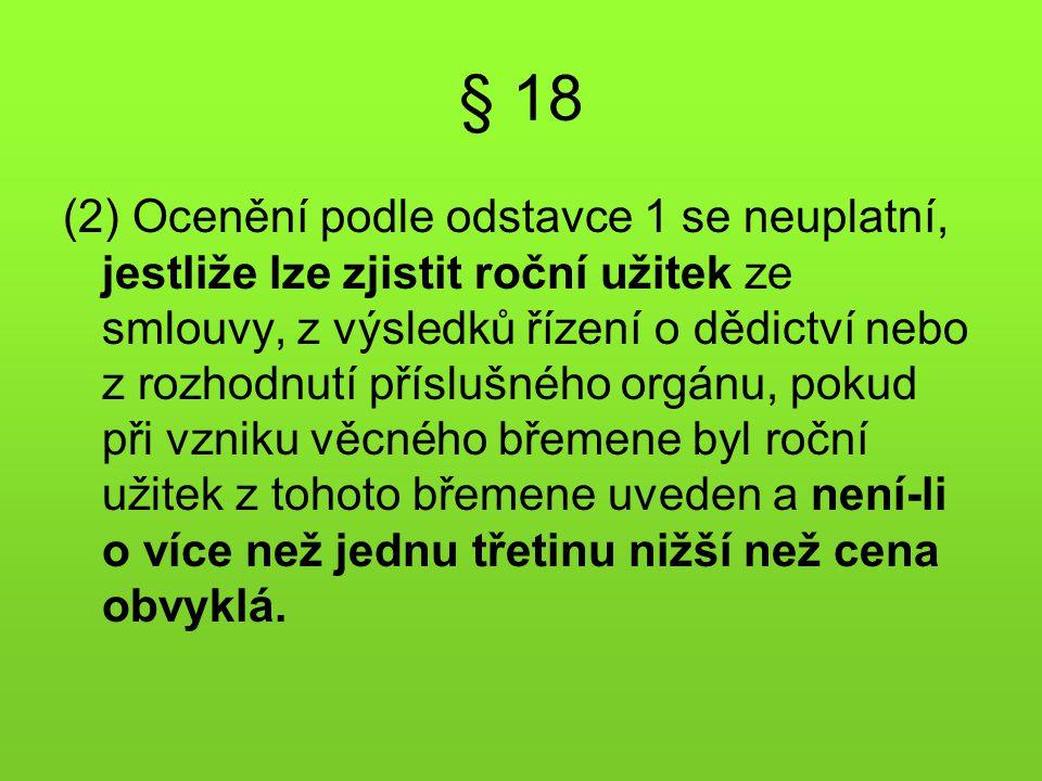 § 18 (2) Ocenění podle odstavce 1 se neuplatní, jestliže lze zjistit roční užitek ze smlouvy, z výsledků řízení o dědictví nebo z rozhodnutí příslušné