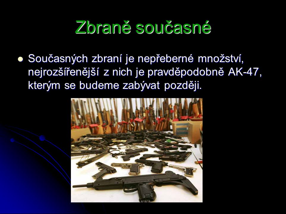Zbraně současné Současných zbraní je nepřeberné množství, nejrozšířenější z nich je pravděpodobně AK-47, kterým se budeme zabývat později. Současných