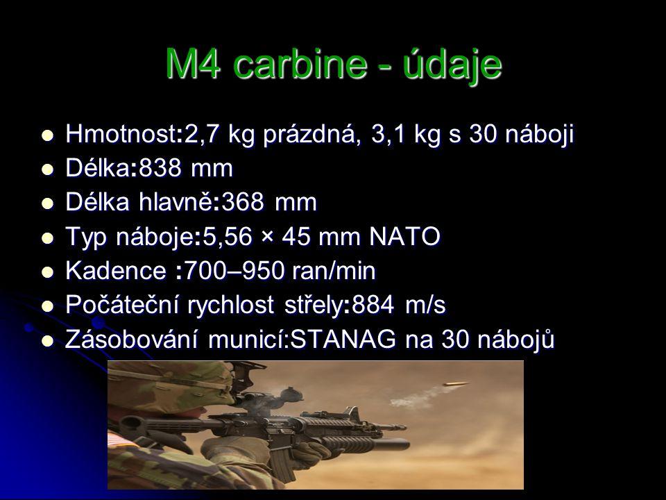 M4 carbine - údaje Hmotnost:2,7 kg prázdná, 3,1 kg s 30 náboji Hmotnost:2,7 kg prázdná, 3,1 kg s 30 náboji Délka:838 mm Délka:838 mm Délka hlavně:368