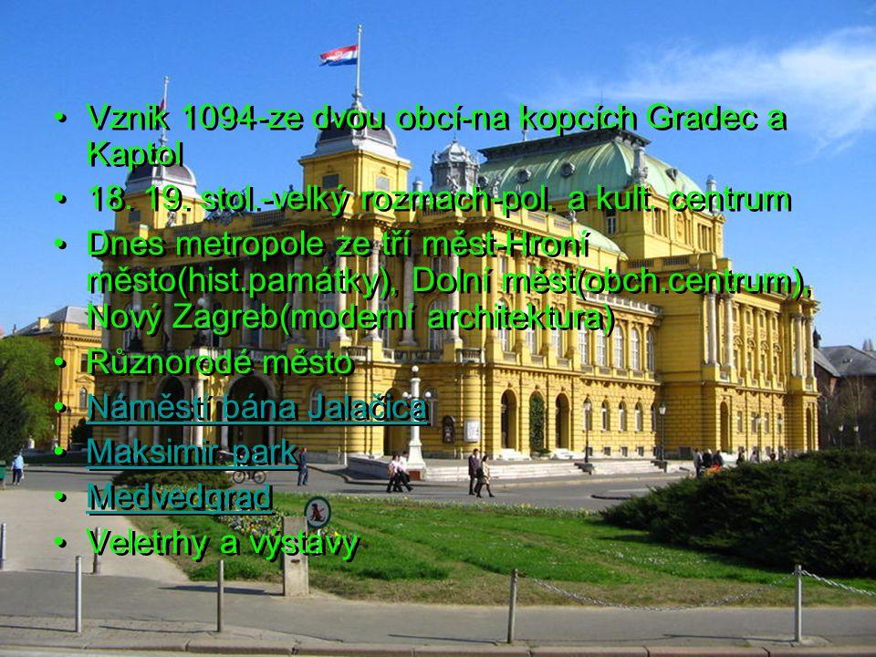 Vznik 1094-ze dvou obcí-na kopcích Gradec a Kaptol 18. 19. stol.-velký rozmach-pol. a kult. centrum Dnes metropole ze tří měst-Hroní město(hist.památk