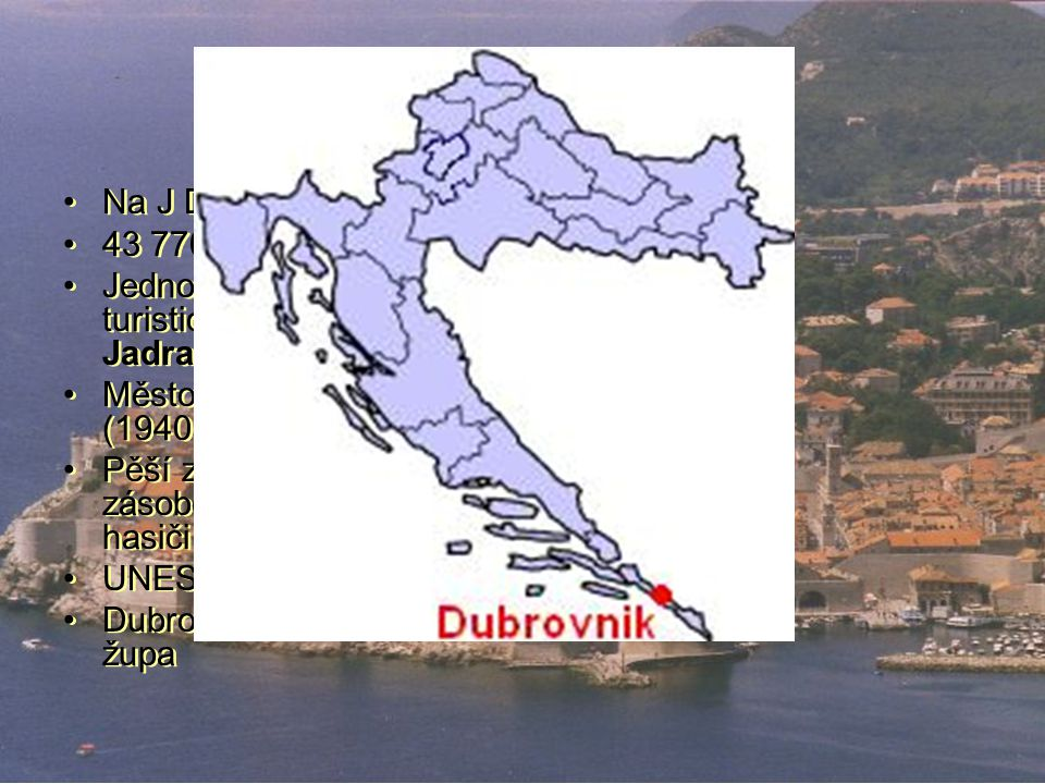 Dubrovník Na J Dalmácie 43 770 obyv. Jedno z nejvýzn. turistických center= perla Jadranu Město opevněno hradbou (1940m) Pěší zóna (jen zásobování, san