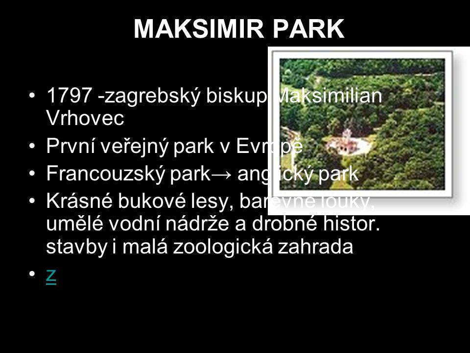 MAKSIMIR PARK 1797 -zagrebský biskup Maksimilian Vrhovec První veřejný park v Evropě Francouzský park→ anglický park Krásné bukové lesy, barevné louky