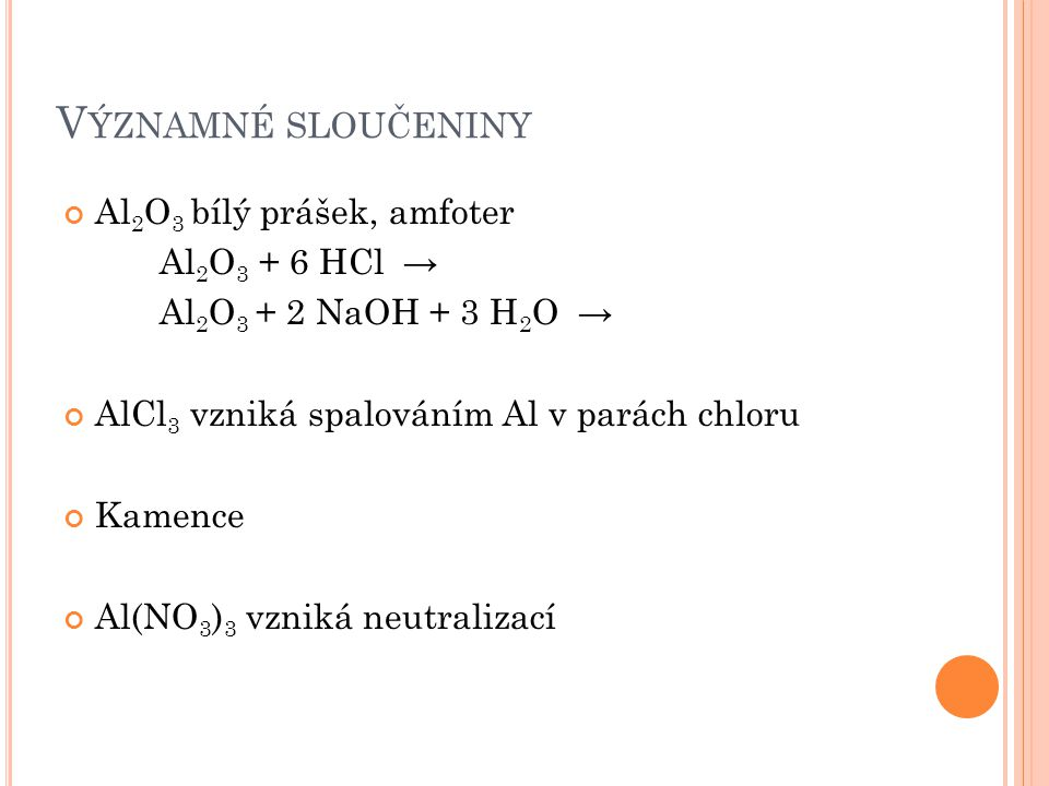 V ÝZNAMNÉ SLOUČENINY Al 2 O 3 bílý prášek, amfoter Al 2 O 3 + 6 HCl → Al 2 O 3 + 2 NaOH + 3 H 2 O → AlCl 3 vzniká spalováním Al v parách chloru Kamence Al(NO 3 ) 3 vzniká neutralizací
