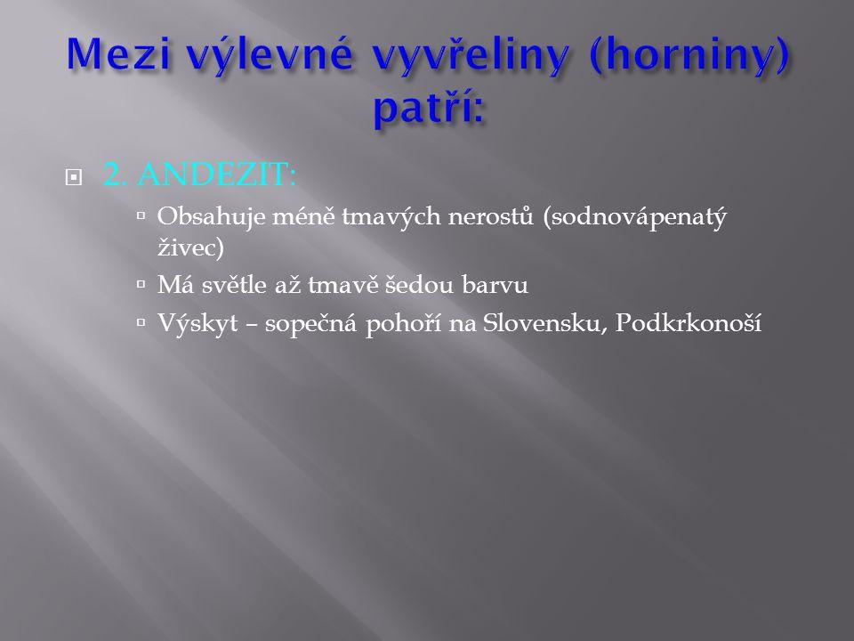  2. ANDEZIT:  Obsahuje méně tmavých nerostů (sodnovápenatý živec)  Má světle až tmavě šedou barvu  Výskyt – sopečná pohoří na Slovensku, Podkrkono