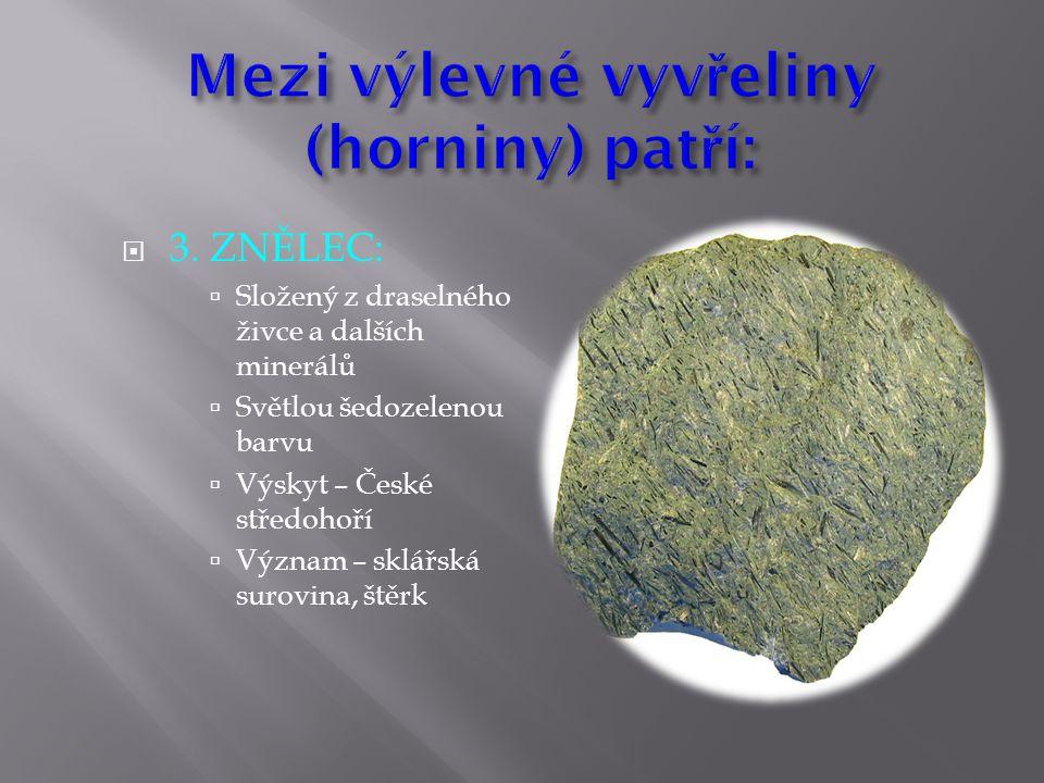  3. ZNĚLEC:  Složený z draselného živce a dalších minerálů  Světlou šedozelenou barvu  Výskyt – České středohoří  Význam – sklářská surovina, ště