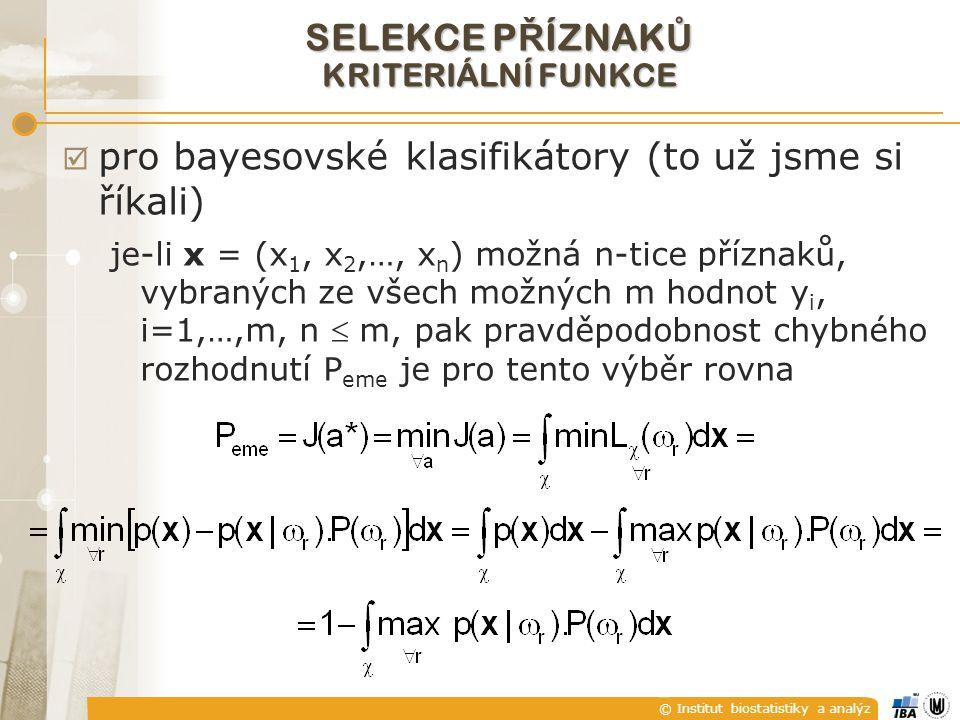 © Institut biostatistiky a analýz SELEKCE P Ř ÍZNAK Ů KRITERIÁLNÍ FUNKCE  pro bayesovské klasifikátory (to už jsme si říkali) je-li x = (x 1, x 2,…, x n ) možná n-tice příznaků, vybraných ze všech možných m hodnot y i, i=1,…,m, n  m, pak pravděpodobnost chybného rozhodnutí P eme je pro tento výběr rovna
