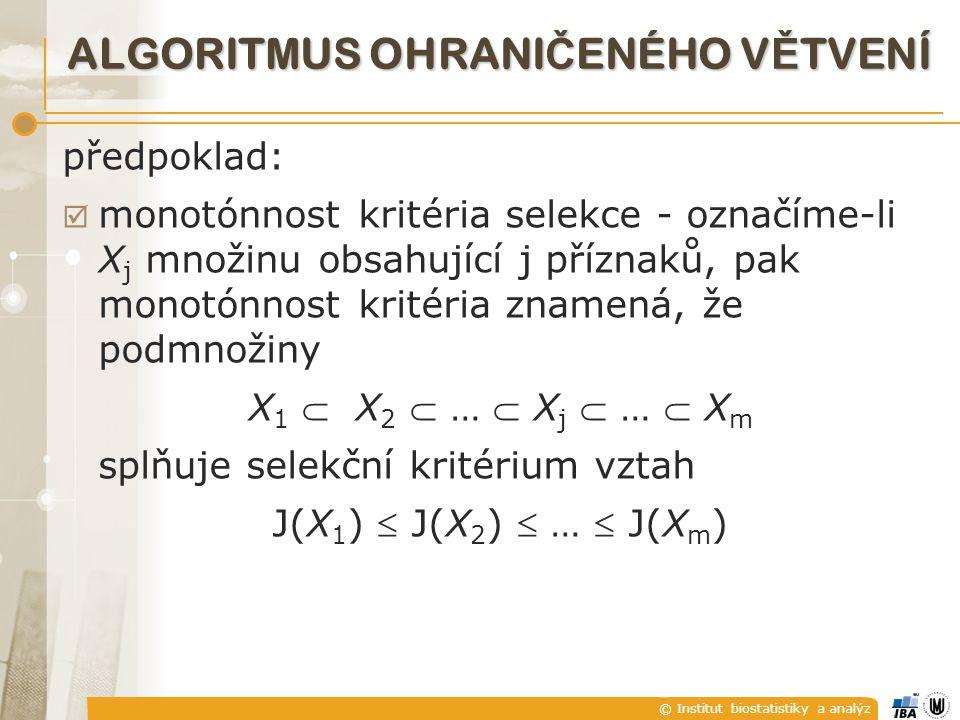 © Institut biostatistiky a analýz ALGORITMUS OHRANI Č ENÉHO V Ě TVENÍ předpoklad:  monotónnost kritéria selekce - označíme-li X j množinu obsahující j příznaků, pak monotónnost kritéria znamená, že podmnožiny X 1  X 2  …  X j  …  X m splňuje selekční kritérium vztah J(X 1 )  J(X 2 )  …  J(X m )