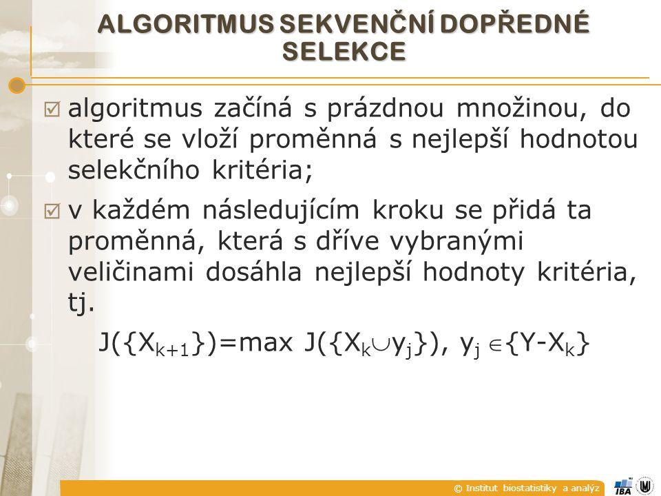 © Institut biostatistiky a analýz ALGORITMUS SEKVEN Č NÍ DOP Ř EDNÉ SELEKCE  algoritmus začíná s prázdnou množinou, do které se vloží proměnná s nejlepší hodnotou selekčního kritéria;  v každém následujícím kroku se přidá ta proměnná, která s dříve vybranými veličinami dosáhla nejlepší hodnoty kritéria, tj.