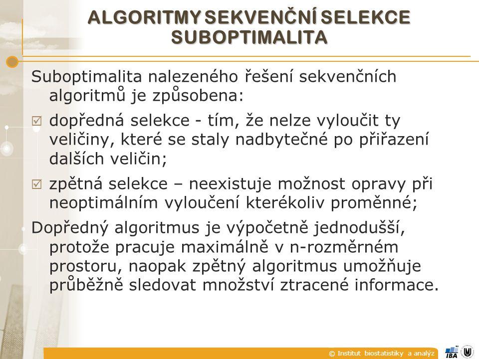 © Institut biostatistiky a analýz ALGORITMY SEKVEN Č NÍ SELEKCE SUBOPTIMALITA Suboptimalita nalezeného řešení sekvenčních algoritmů je způsobena:  dopředná selekce - tím, že nelze vyloučit ty veličiny, které se staly nadbytečné po přiřazení dalších veličin;  zpětná selekce – neexistuje možnost opravy při neoptimálním vyloučení kterékoliv proměnné; Dopředný algoritmus je výpočetně jednodušší, protože pracuje maximálně v n-rozměrném prostoru, naopak zpětný algoritmus umožňuje průběžně sledovat množství ztracené informace.