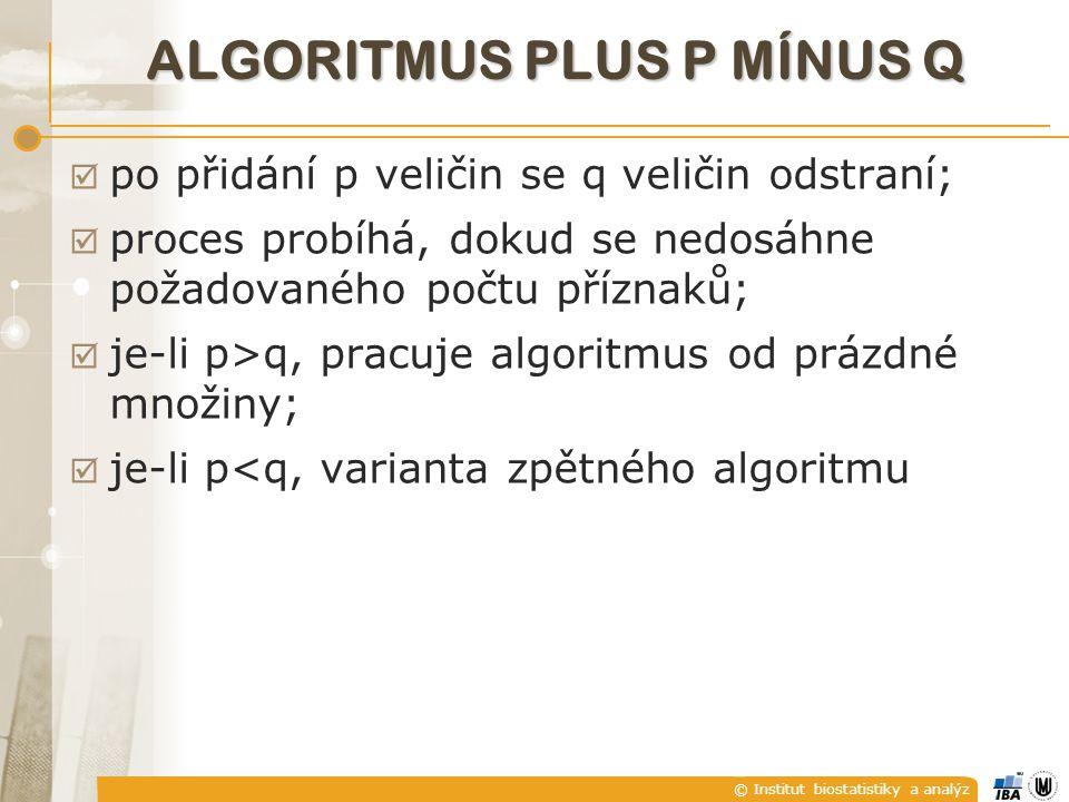 © Institut biostatistiky a analýz ALGORITMUS PLUS P MÍNUS Q  po přidání p veličin se q veličin odstraní;  proces probíhá, dokud se nedosáhne požadovaného počtu příznaků;  je-li p>q, pracuje algoritmus od prázdné množiny;  je-li p<q, varianta zpětného algoritmu