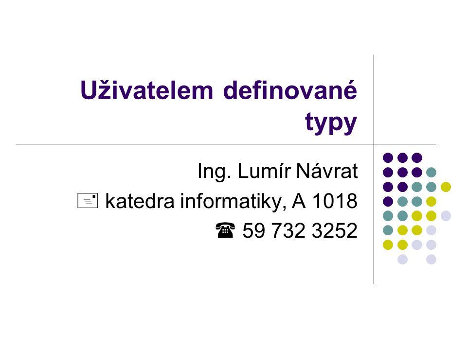 Uživatelem definované typy Ing. Lumír Návrat  katedra informatiky, A 1018  59 732 3252