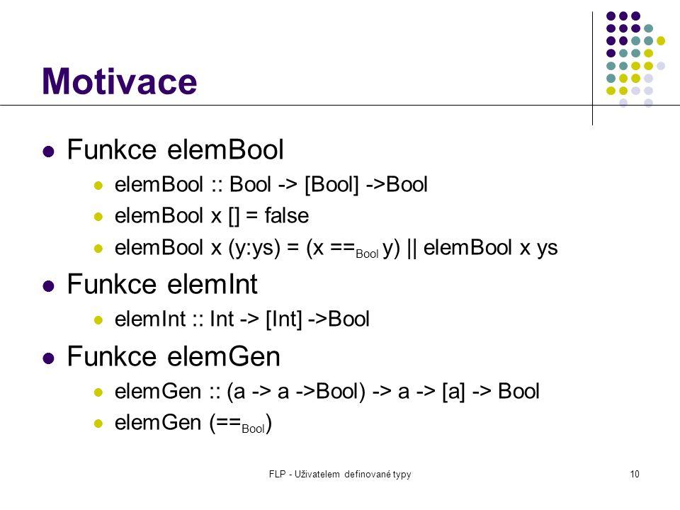 FLP - Uživatelem definované typy10 Motivace Funkce elemBool elemBool :: Bool -> [Bool] ->Bool elemBool x [] = false elemBool x (y:ys) = (x == Bool y) || elemBool x ys Funkce elemInt elemInt :: Int -> [Int] ->Bool Funkce elemGen elemGen :: (a -> a ->Bool) -> a -> [a] -> Bool elemGen (== Bool )