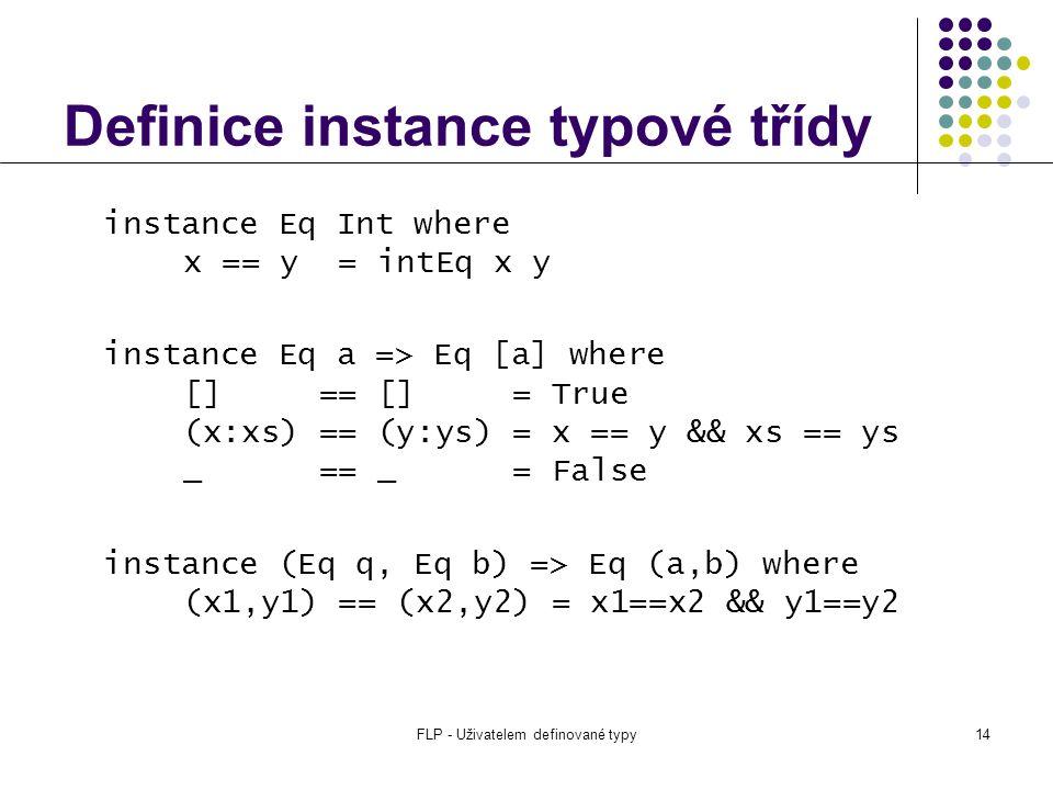 FLP - Uživatelem definované typy14 Definice instance typové třídy instance Eq Int where x == y = intEq x y instance Eq a => Eq [a] where [] == [] = True (x:xs) == (y:ys) = x == y && xs == ys _ == _ = False instance (Eq q, Eq b) => Eq (a,b) where (x1,y1) == (x2,y2) = x1==x2 && y1==y2
