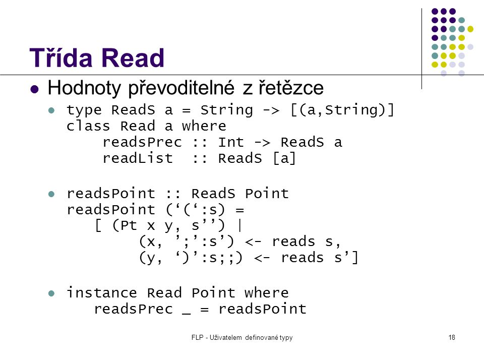 FLP - Uživatelem definované typy18 Třída Read Hodnoty převoditelné z řetězce type ReadS a = String -> [(a,String)] class Read a where readsPrec :: Int -> ReadS a readList :: ReadS [a] readsPoint :: ReadS Point readsPoint ('(':s) = [ (Pt x y, s'') | (x, ';':s') <- reads s, (y, ')':s;;) <- reads s'] instance Read Point where readsPrec _ = readsPoint