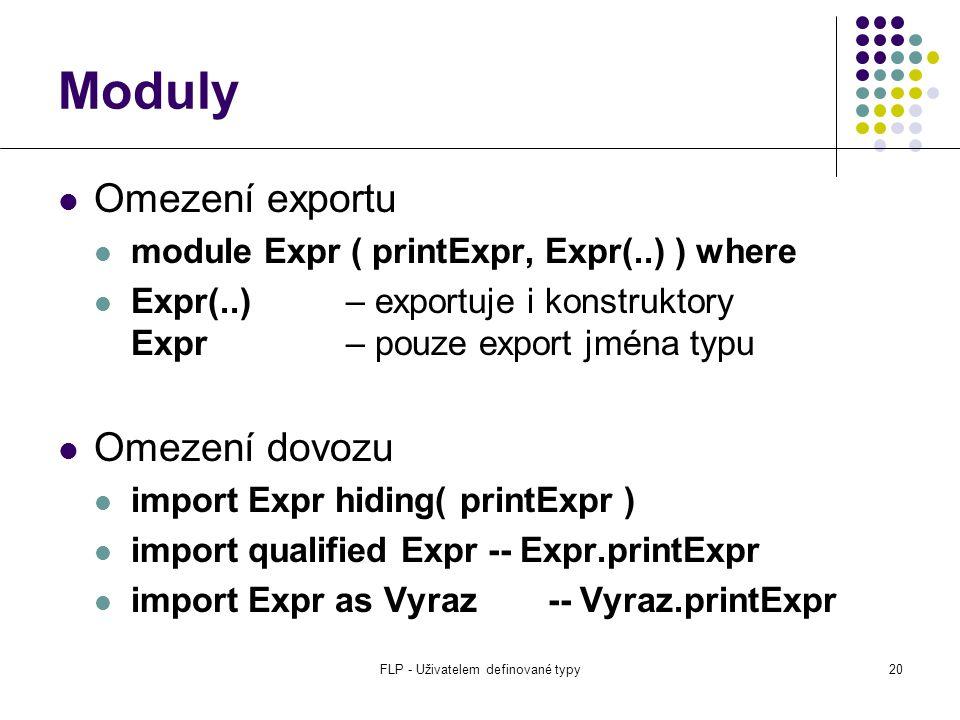 FLP - Uživatelem definované typy20 Moduly Omezení exportu module Expr ( printExpr, Expr(..) ) where Expr(..)– exportuje i konstruktory Expr– pouze export jména typu Omezení dovozu import Expr hiding( printExpr ) import qualified Expr -- Expr.printExpr import Expr as Vyraz -- Vyraz.printExpr