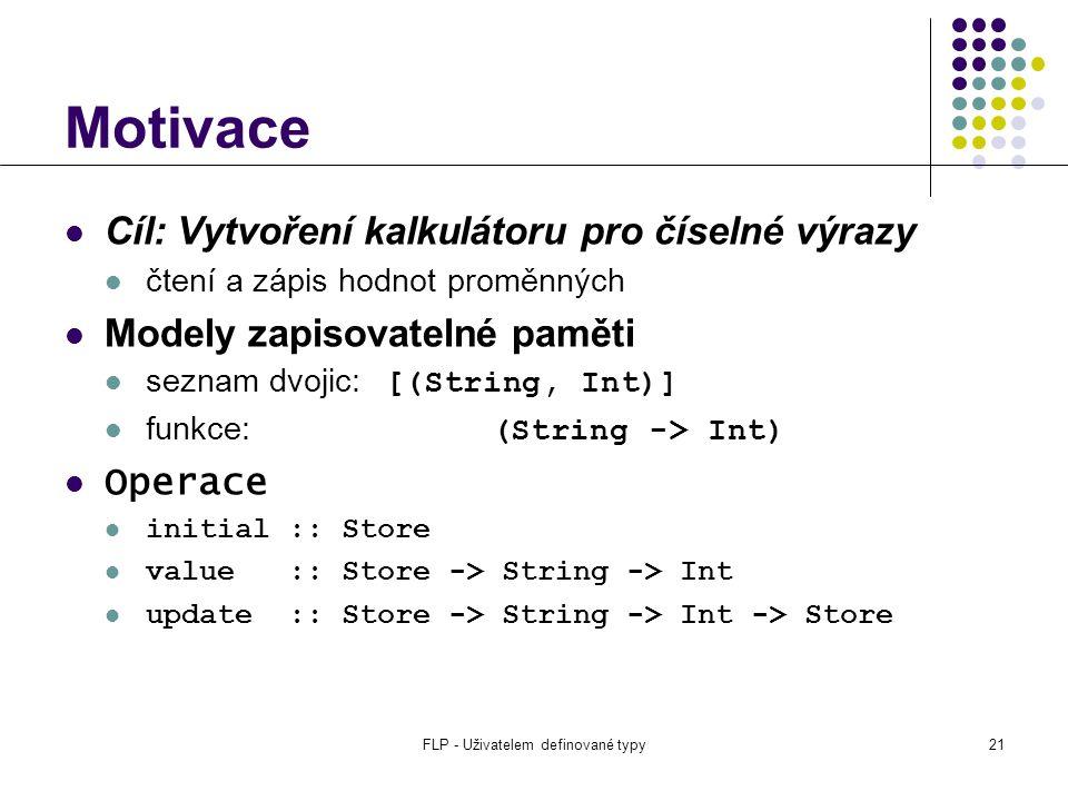 FLP - Uživatelem definované typy21 Motivace Cíl: Vytvoření kalkulátoru pro číselné výrazy čtení a zápis hodnot proměnných Modely zapisovatelné paměti seznam dvojic: [(String, Int)] funkce: (String -> Int) Operace initial :: Store value :: Store -> String -> Int update :: Store -> String -> Int -> Store
