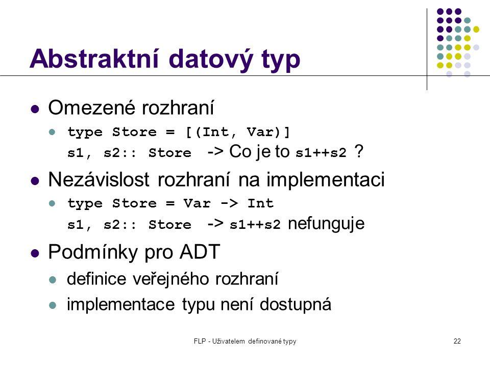 FLP - Uživatelem definované typy22 Abstraktní datový typ Omezené rozhraní type Store = [(Int, Var)] s1, s2:: Store -> Co je to s1++s2 .