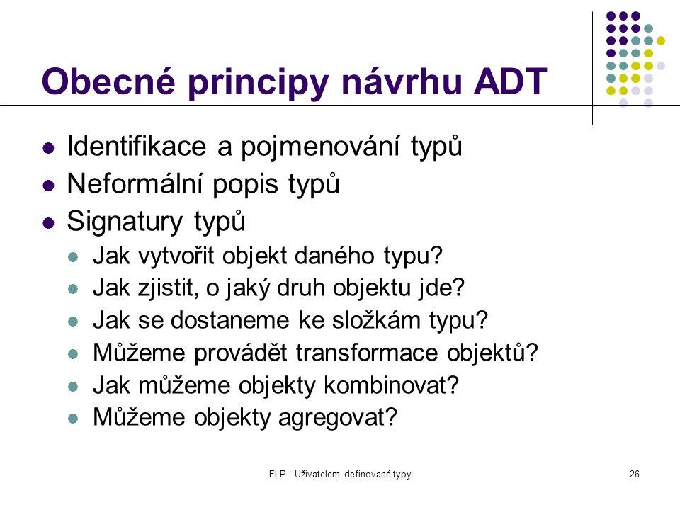 FLP - Uživatelem definované typy26 Obecné principy návrhu ADT Identifikace a pojmenování typů Neformální popis typů Signatury typů Jak vytvořit objekt daného typu.