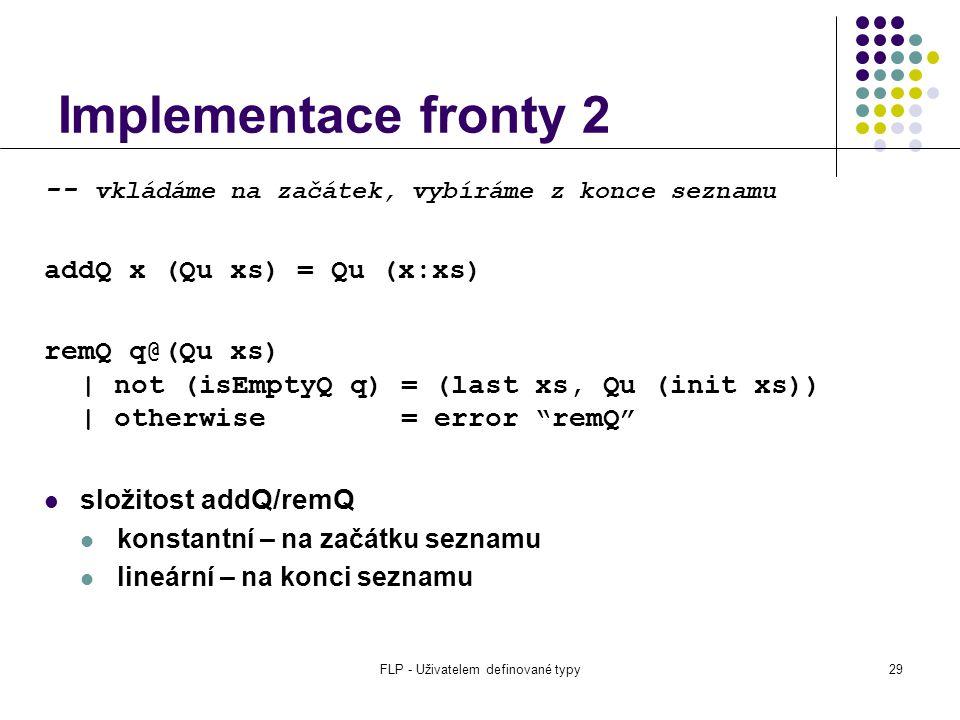 FLP - Uživatelem definované typy29 Implementace fronty 2 -- vkládáme na začátek, vybíráme z konce seznamu addQ x (Qu xs) = Qu (x:xs) remQ q@(Qu xs) | not (isEmptyQ q) = (last xs, Qu (init xs)) | otherwise = error remQ složitost addQ/remQ konstantní – na začátku seznamu lineární – na konci seznamu
