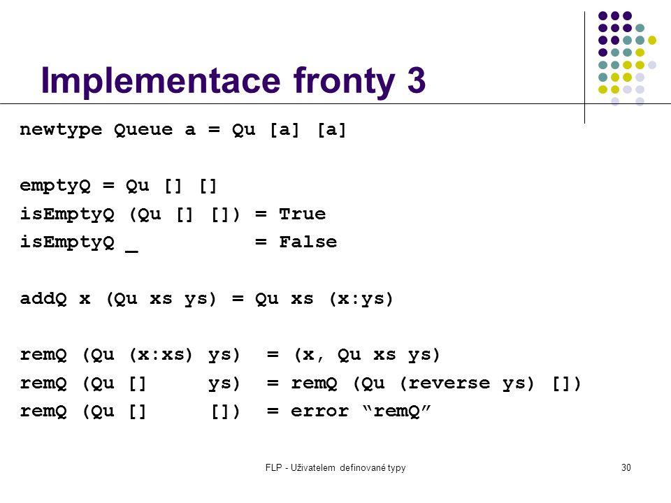 FLP - Uživatelem definované typy30 Implementace fronty 3 newtype Queue a = Qu [a] [a] emptyQ = Qu [] [] isEmptyQ (Qu [] []) = True isEmptyQ _ = False addQ x (Qu xs ys) = Qu xs (x:ys) remQ (Qu (x:xs) ys) = (x, Qu xs ys) remQ (Qu [] ys) = remQ (Qu (reverse ys) []) remQ (Qu [] []) = error remQ