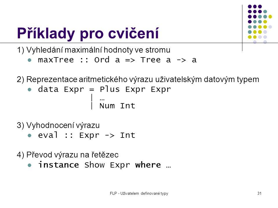 FLP - Uživatelem definované typy31 Příklady pro cvičení 1) Vyhledání maximální hodnoty ve stromu maxTree :: Ord a => Tree a -> a 2) Reprezentace aritmetického výrazu uživatelským datovým typem data Expr = Plus Expr Expr | … | Num Int 3) Vyhodnocení výrazu eval :: Expr -> Int 4) Převod výrazu na řetězec instance Show Expr where …