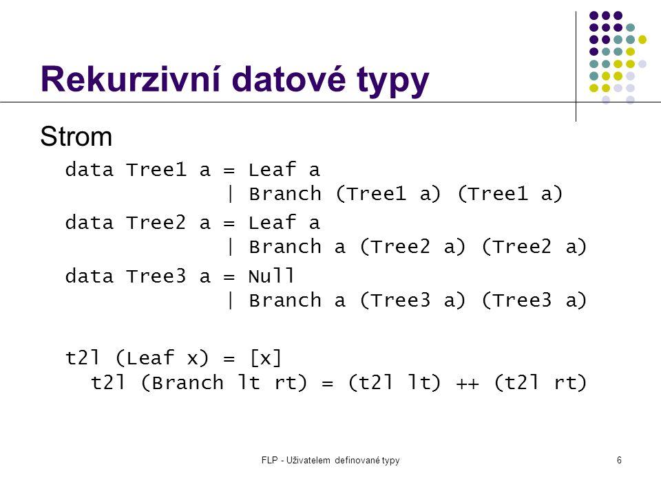 FLP - Uživatelem definované typy6 Rekurzivní datové typy Strom data Tree1 a = Leaf a | Branch (Tree1 a) (Tree1 a) data Tree2 a = Leaf a | Branch a (Tree2 a) (Tree2 a) data Tree3 a = Null | Branch a (Tree3 a) (Tree3 a) t2l (Leaf x) = [x] t2l (Branch lt rt) = (t2l lt) ++ (t2l rt)