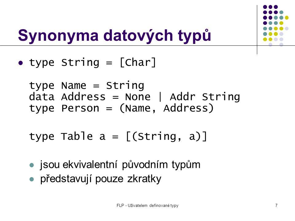FLP - Uživatelem definované typy7 Synonyma datových typů type String = [Char] type Name = String data Address = None | Addr String type Person = (Name, Address) type Table a = [(String, a)] jsou ekvivalentní původním typům představují pouze zkratky