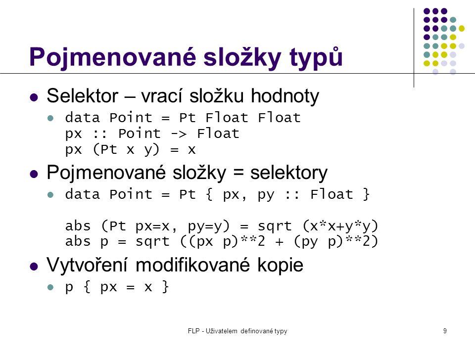 FLP - Uživatelem definované typy9 Pojmenované složky typů Selektor – vrací složku hodnoty data Point = Pt Float Float px :: Point -> Float px (Pt x y) = x Pojmenované složky = selektory data Point = Pt { px, py :: Float } abs (Pt px=x, py=y) = sqrt (x*x+y*y) abs p = sqrt ((px p)**2 + (py p)**2) Vytvoření modifikované kopie p { px = x }