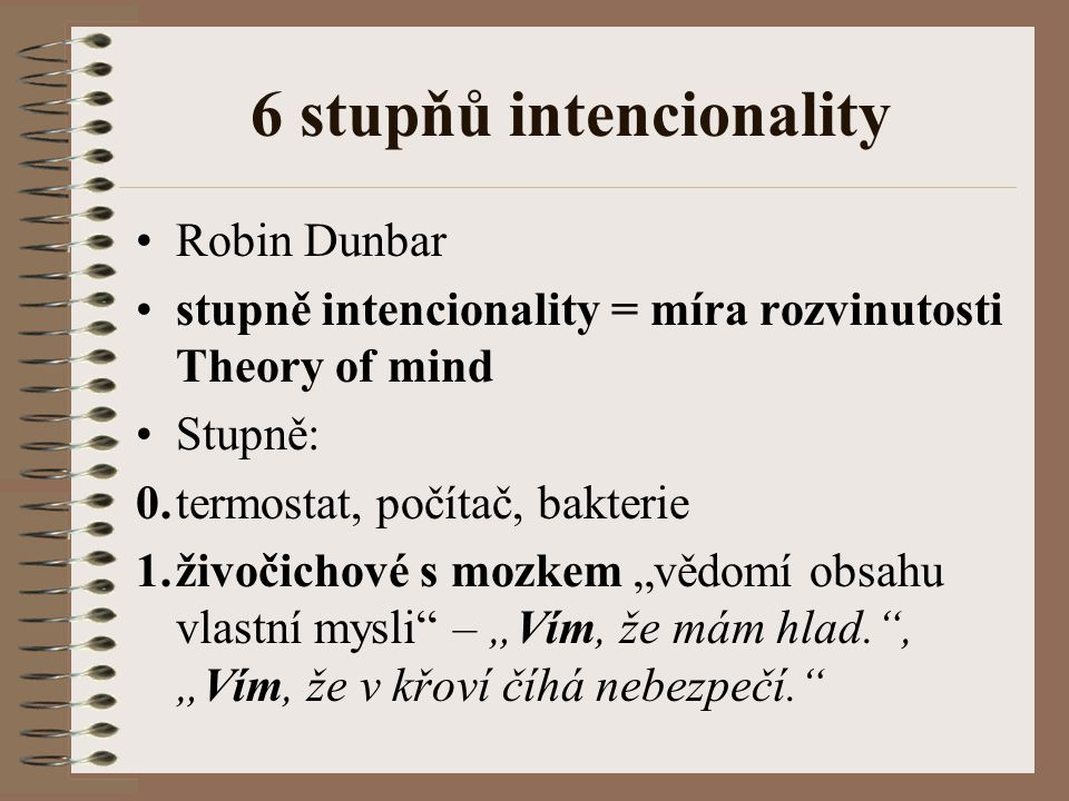 """6 stupňů intencionality Robin Dunbar stupně intencionality = míra rozvinutosti Theory of mind Stupně: 0.termostat, počítač, bakterie 1.živočichové s mozkem """"vědomí obsahu vlastní mysli – """"Vím, že mám hlad. , """"Vím, že v křoví číhá nebezpečí."""