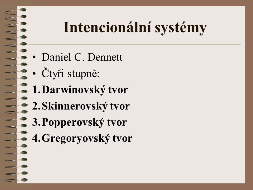 Intencionální systémy Daniel C. Dennett Čtyři stupně: 1.Darwinovský tvor 2.Skinnerovský tvor 3.Popperovský tvor 4.Gregoryovský tvor