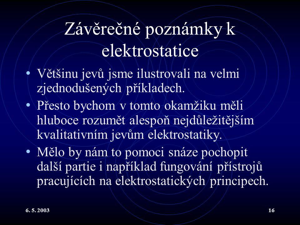 6. 5. 200316 Závěrečné poznámky k elektrostatice Většinu jevů jsme ilustrovali na velmi zjednodušených příkladech. Přesto bychom v tomto okamžiku měli