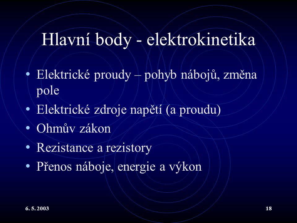 6. 5. 200318 Hlavní body - elektrokinetika Elektrické proudy – pohyb nábojů, změna pole Elektrické zdroje napětí (a proudu) Ohmův zákon Rezistance a r
