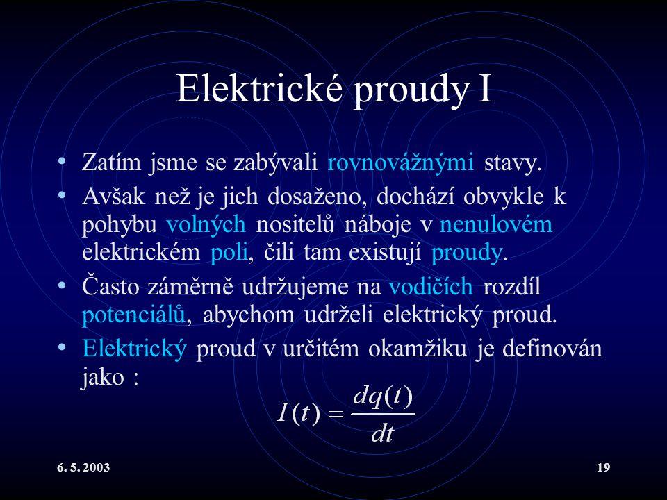 6. 5. 200319 Elektrické proudy I Zatím jsme se zabývali rovnovážnými stavy. Avšak než je jich dosaženo, dochází obvykle k pohybu volných nositelů nábo