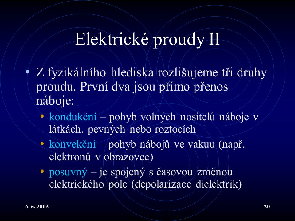 6. 5. 200320 Elektrické proudy II Z fyzikálního hlediska rozlišujeme tři druhy proudu. První dva jsou přímo přenos náboje: kondukční – pohyb volných n