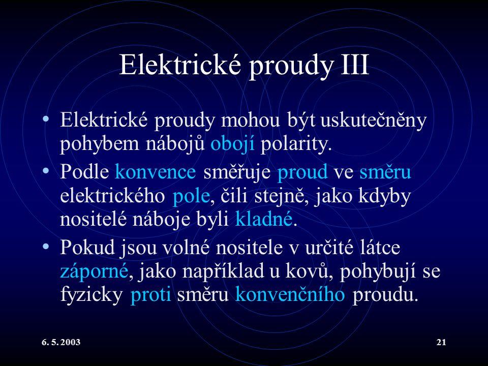 6. 5. 200321 Elektrické proudy III Elektrické proudy mohou být uskutečněny pohybem nábojů obojí polarity. Podle konvence směřuje proud ve směru elektr