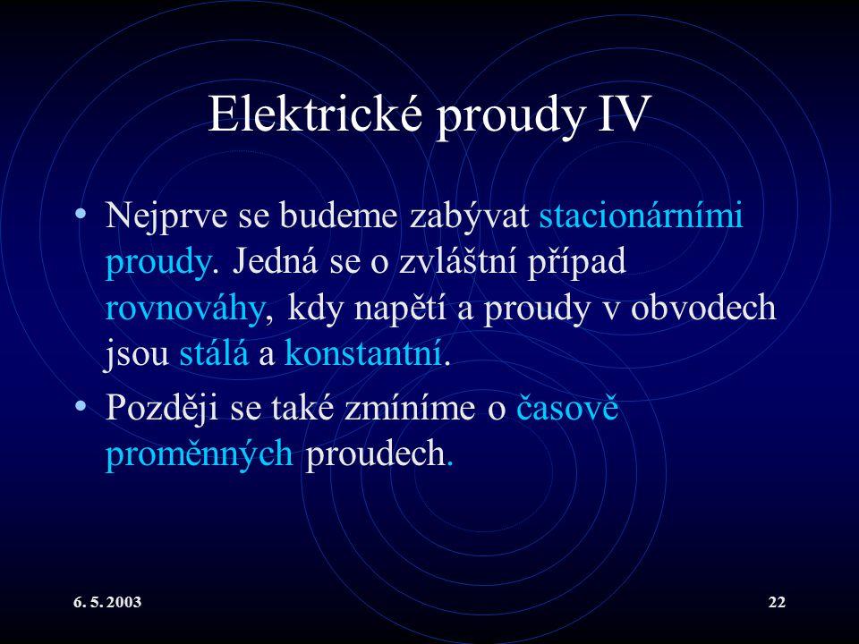 6. 5. 200322 Elektrické proudy IV Nejprve se budeme zabývat stacionárními proudy. Jedná se o zvláštní případ rovnováhy, kdy napětí a proudy v obvodech