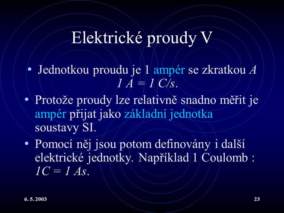 6. 5. 200323 Elektrické proudy V Jednotkou proudu je 1 ampér se zkratkou A 1 A = 1 C/s. Protože proudy lze relativně snadno měřit je ampér přijat jako