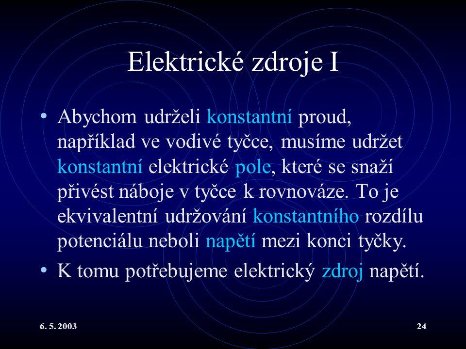 6. 5. 200324 Elektrické zdroje I Abychom udrželi konstantní proud, například ve vodivé tyčce, musíme udržet konstantní elektrické pole, které se snaží