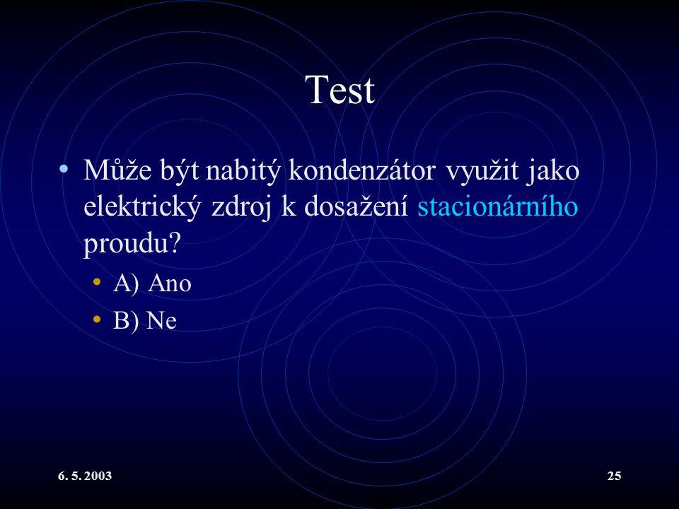 6. 5. 200325 Test Může být nabitý kondenzátor využit jako elektrický zdroj k dosažení stacionárního proudu? A) Ano B) Ne