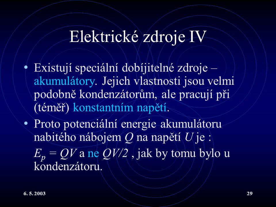 6. 5. 200329 Elektrické zdroje IV Existují speciální dobíjitelné zdroje – akumulátory. Jejich vlastnosti jsou velmi podobně kondenzátorům, ale pracují