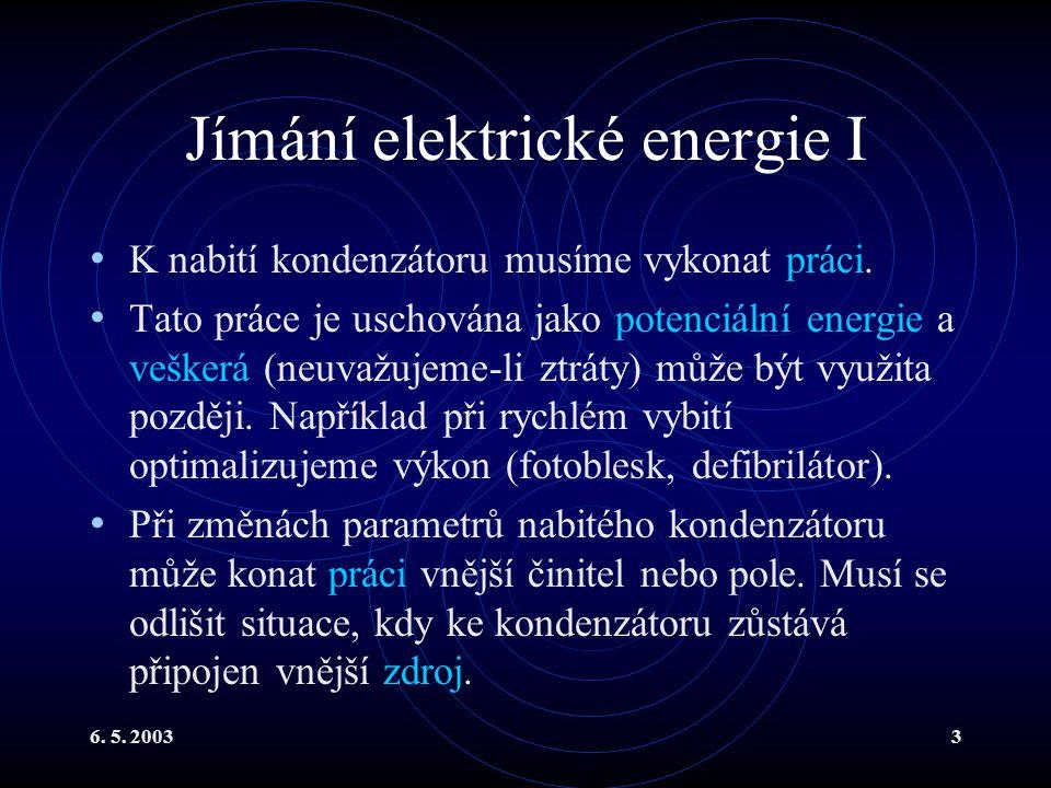 6. 5. 20033 Jímání elektrické energie I K nabití kondenzátoru musíme vykonat práci. Tato práce je uschována jako potenciální energie a veškerá (neuvaž