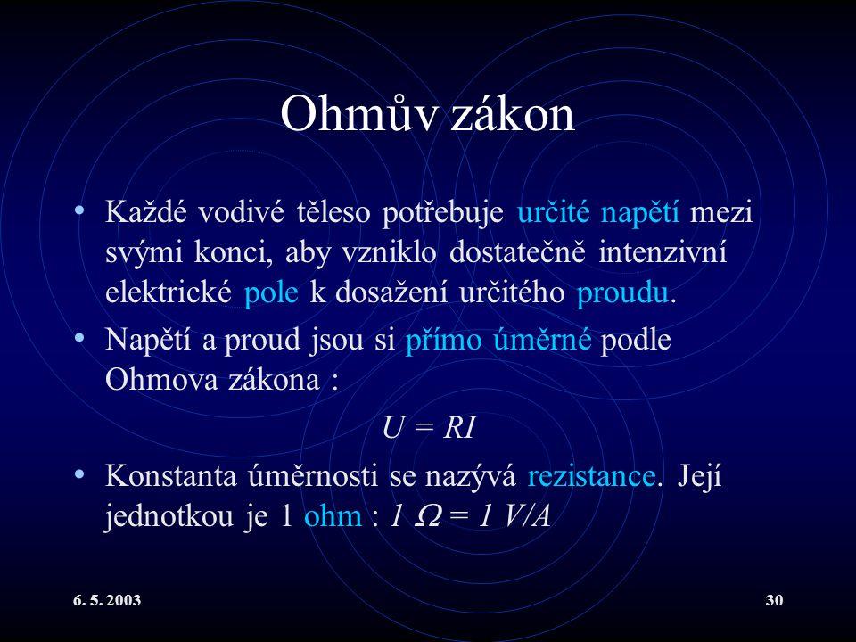 6. 5. 200330 Ohmův zákon Každé vodivé těleso potřebuje určité napětí mezi svými konci, aby vzniklo dostatečně intenzivní elektrické pole k dosažení ur