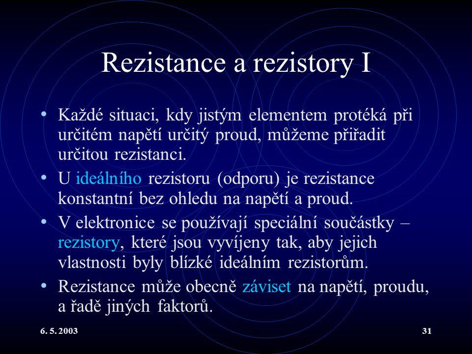 6. 5. 200331 Rezistance a rezistory I Každé situaci, kdy jistým elementem protéká při určitém napětí určitý proud, můžeme přiřadit určitou rezistanci.