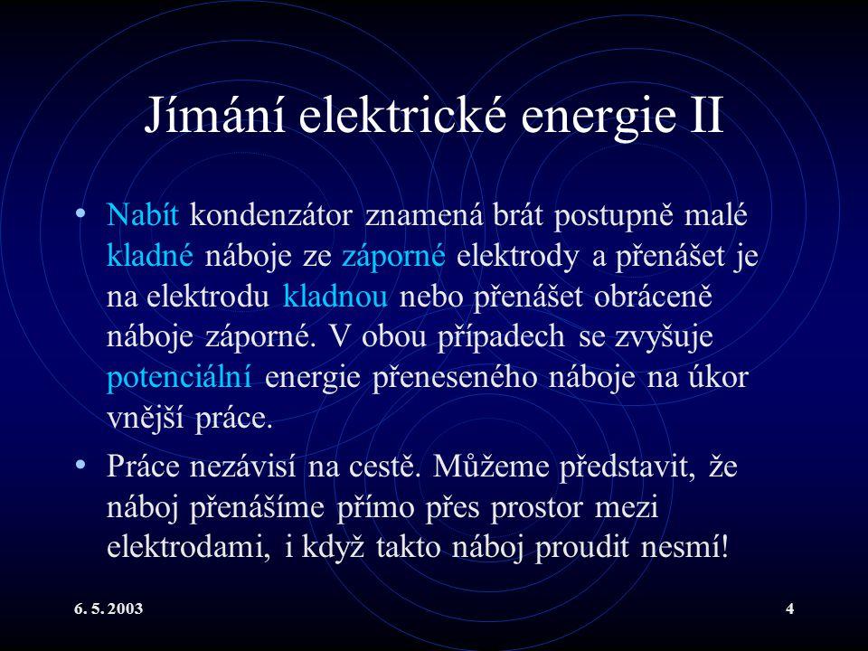 6. 5. 20034 Jímání elektrické energie II Nabít kondenzátor znamená brát postupně malé kladné náboje ze záporné elektrody a přenášet je na elektrodu kl