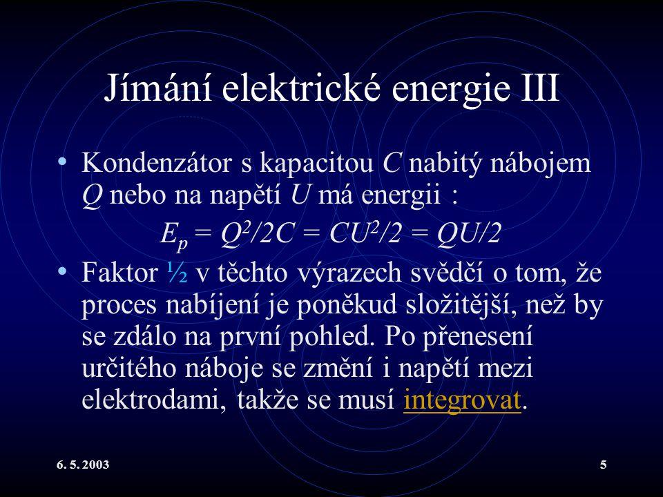 6. 5. 20035 Jímání elektrické energie III Kondenzátor s kapacitou C nabitý nábojem Q nebo na napětí U má energii : E p = Q 2 /2C = CU 2 /2 = QU/2 Fakt