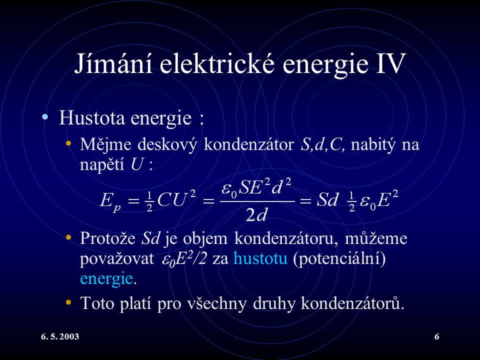 6. 5. 20036 Jímání elektrické energie IV Hustota energie : Mějme deskový kondenzátor S,d,C, nabitý na napětí U : Protože Sd je objem kondenzátoru, můž