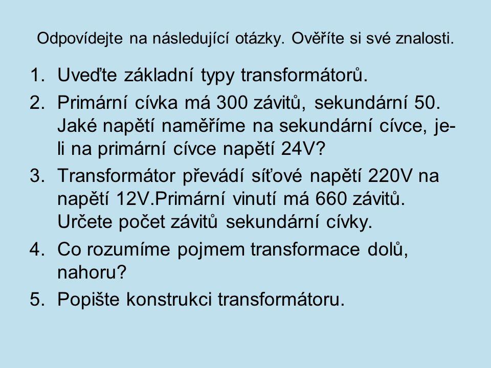 Odpovídejte na následující otázky. Ověříte si své znalosti. 1.Uveďte základní typy transformátorů. 2.Primární cívka má 300 závitů, sekundární 50. Jaké
